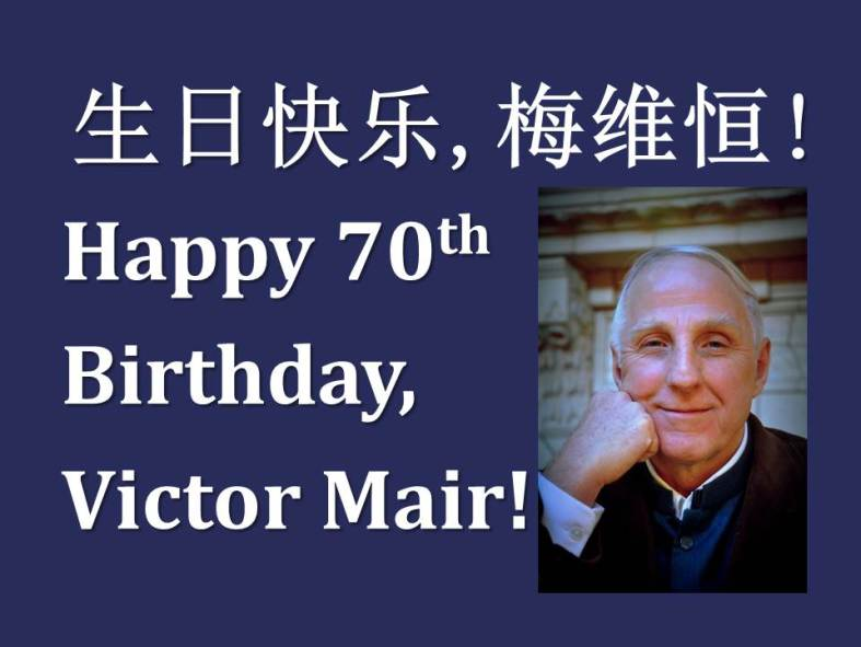 """'The wise man looks into space and does not regard the small as too little,nor the great as too big, for he knows that, there is no limit to dimensions.'This quote by Zhuangzi describes Victor Mair to a T,but there is another saying that is Victor Mair in essence––'great wisdom is generous'––for there is no greater, wiser, or more generous soul than Victor Mair.""- Toni Tan (Cambria Press),speech at the Cambria Sinophone World Series AAS receptionMarch 22, 2013"